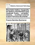 Dissertatio Medica, Inauguralis, de Febribus Intemittentibus [Sic] Medendo Quam, Pro Gradu Doctoris, Eruditorum Examini Subjicit Franciscus B, Francis Hamilton Buchanan, 1170106447