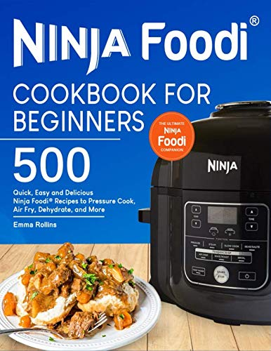 Ninja Foodi® Cookbook For Beginners: Top 500 Quick, Easy and Delicious Ninja Foodi® Recipes to Pressure Cook, Air Fry, Dehydrate, and More