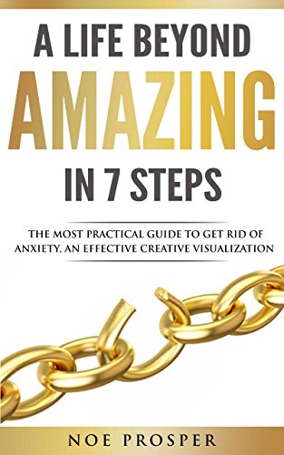 A LIFE BEYOND AMAZING In 7 Steps: The Most Practical Guide To Get Rid of Anxiety, An Effective Creative Visualization (Telling Time To The Half Hour Activities)