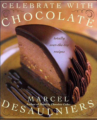 Celebrate with Chocolate: Totally Over-the-Top Recipes by Marcel Desaulniers