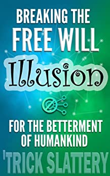 Breaking the Free Will Illusion for the Betterment of Humankind by [Slattery, 'Trick]