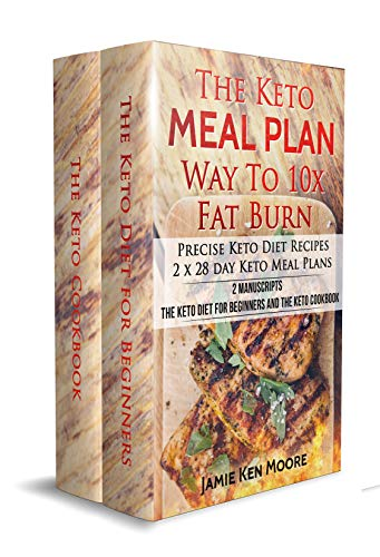 The Keto Meal Plan Way To 10x Fat Burn: 2 manuscripts - The Keto Diet for Beginners and The Keto Cookbook: Precise Keto Diet Recipes   2 x 28 day Keto Meal Plans by Jamie Ken Moore