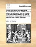 Lettres Par un Officier du Centième Régiment, Contenant un Détail Exact de la Guerre Dernière Sur la Côte de Malabar, Avec des Observations Sur les M, John Le Couteur, 1140852426