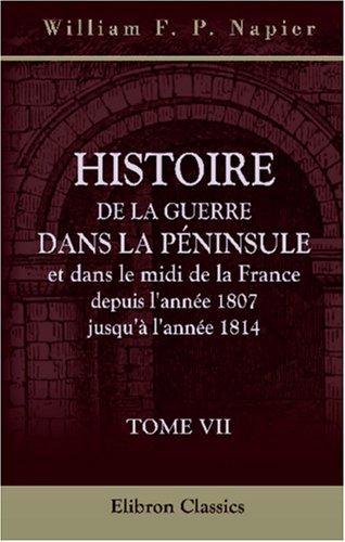Histoire de la guerre dans la Péninsule et dans le midi de la France, depuis l'année 1807 jusqu'à l'année 1814: Tome 7 (French Edition) PDF