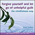 Forgive Yourself and Let Go of Unhelpful Guilt the Mindfulness Way Speech by Lynda Hudson Narrated by Lynda Hudson