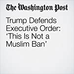 Trump Defends Executive Order: 'This Is Not a Muslim Ban' | Brady Dennis,Jerry Markon