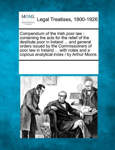 Compendium of the Irish poor law: containing the acts for the relief of the destitute poor in Ireland ... and general orders issued by the ... copious analytical index /  by Arthur Moore. pdf epub