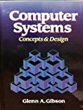 Computer Systems : Concepts and Design, Gibson, Glenn A., 0131729586