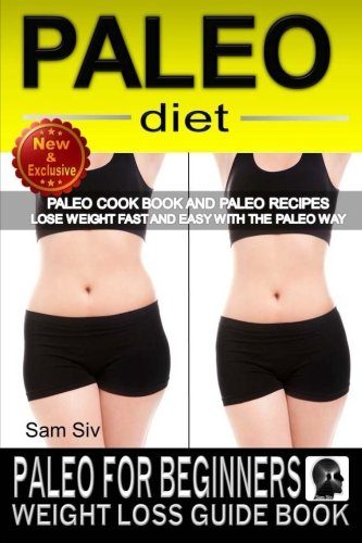 Paleo Diet: Paleo For Beginners Weight Loss Guide Book: Paleo Cook Book and Paleo Recipes - Lose Weight Fast and Easy With The Paleo Way (Paleo Diet and Weight Loss Books by Sam Siv) (Volume 1)