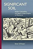 Significant Soil: Settler Colonialism and Japan's Urban Empire in Manchuria (Harvard East Asian Monographs)