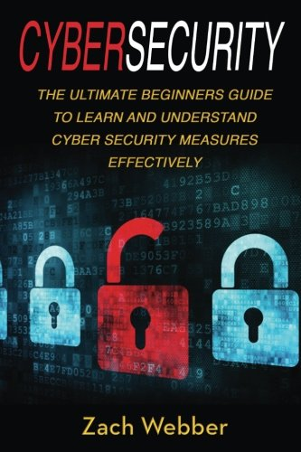 Cybersecurity: The Ultimate Beginners Guide To Learn And Understand Cybersecurity Measures Effectively (Volume 1)