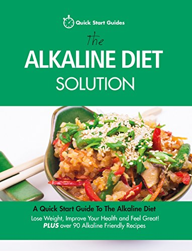 The Alkaline Diet Solution: A Quick Start Guide To The Alkaline Diet. Lose Weight, Improve Your Health and Feel Great! Plus over 90 Alkaline Friendly Recipes (Detox Cookbook)