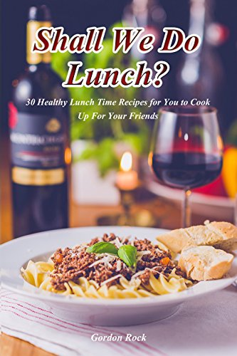Shall We Do Lunch?: 30 Healthy Lunch Time Recipes for You to Cook Up for Your Friends by Gordon Rock