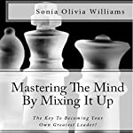 Mastering the Mind by Mixing It Up: The Key to Becoming Your Own Greatest Leader! | Sonia Olivia Williams, Benchmark Publishing Group
