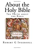About the Holy Bible, Robert Ingersoll, 149965815X