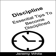 Discipline: Essential Tips to Become Disciplined Audiobook by Jeremy White Narrated by Frank Pyne