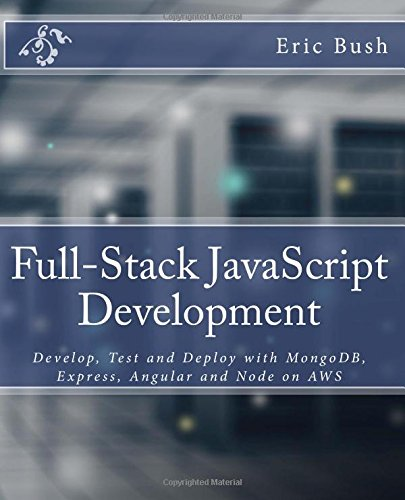 Full-Stack JavaScript Development: Develop, Test and Deploy with MongoDB, Express, Angular and Node on AWS