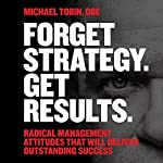 Forget Strategy. Get Results: Radical Management Attitudes That Will Deliver Outstanding Success | Michael Tobin