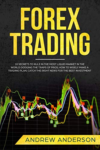 Forex Trading: 10 secrets to rule in the most liquid market in the world dodging the traps of pros; how to wisely make a trading plan, catch the right news for the best investment (Best E Liquid In The World)