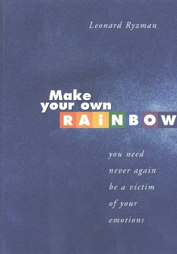 Make Your Own Rainbow: You Need Never Again be a Victim of Your Emotions