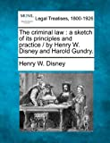 The criminal law : a sketch of its principles and practice / by Henry W. Disney and Harold Gundry, Henry W. Disney, 1240041985