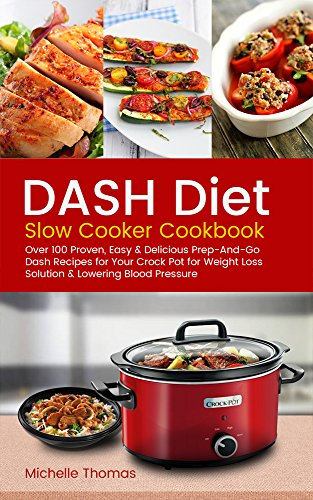 DASH Diet Slow Cooker Cookbook: Over 100 Proven, Easy & Delicious Prep-And-Go Dash Recipes for Your Crock Pot for Weight Loss Solution & Lowering Blood Pressure by Michelle Thomas