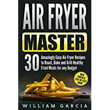 Air Fryer Master: 30 Amazingly Easy Air Fryer Recipes to Roast, Bake and Grill  Healthy Fried Meals for any Budget
