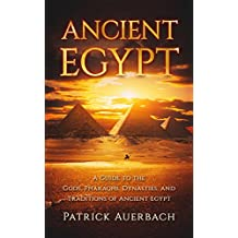 Ancient Egypt: A Guide to the Gods, Pharaohs, Dynasties, and Traditions of Ancient Egypt