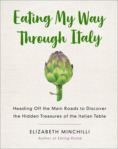 Eating My Way Through Italy: Heading Off the Main Roads to Discover the Hidden Treasures of the Italian Table by Elizabeth Minchilli