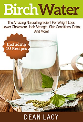 Birch Water: The Amazing Natural Ingredient For Weight Loss, Lower Cholesterol, Hair Strength, Skin Conditions, Detox And More Health Benefits (Health and Weight Loss Book 1)
