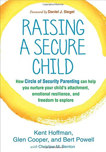Raising a Secure Child: How Circle of Security Parenting Can Help You Nurture Your Child's Attachment; Emotional Resilience; and Freedom to Explore