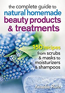 Book Cover: The Complete Guide to Natural Homemade Beauty Products and Treatments: 150 Recipes from Scrubs and Masks to Moisturizers and Shampoo