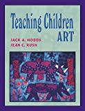Teaching Children Art, Hobbs, Jack A. and Rush, Jean C., 1577664736