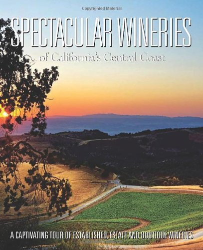 Spectacular Wineries of California's Central Coast: A Captivating Tour of Established, Estate and Boutique Wineries (Spectacular Wineries series) Central Coast Wineries California