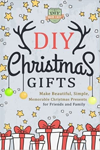 Diy Christmas Gifts Make Beautiful Simple Memorable Christmas Presents For Friends And Family Gifts In Jars Holidays Hanukkah Do It Yourself Amazon Co Uk Easy Diy Made 9781505359978 Books
