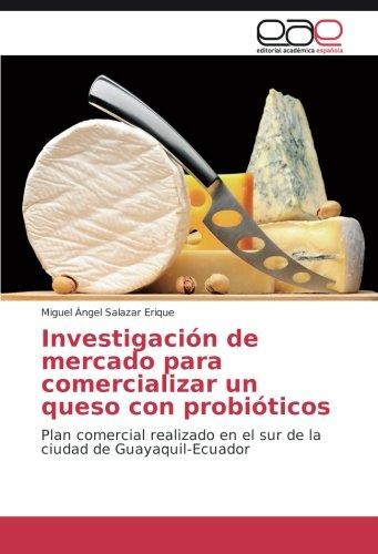Descargar Libro Investigación De Mercado Para Comercializar Un Queso Con Probióticos: Plan Comercial Realizado En El Sur De La Ciudad De Guayaquil-ecuador Miguel Ángel Salazar Erique