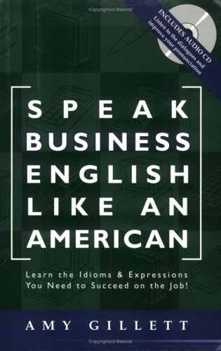 Speak Business English Like an American: Learn the Idioms & Expressions You Need to Succeed On The Job! (Book & Audio CD)