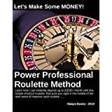 Power Professional Roulette Method. Let's Make Some MONEY!: How I Can Deposit Up to U$. 20000 / Month With This Simple Shortcut Roulette, That Puts YOU Right in the Middle of the Next Wave of Cash