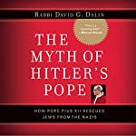 The Myth of Hitler's Pope: Pope Pius XII and His Secret War Against Nazi Germany | David G. Dalin