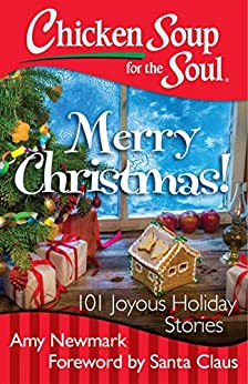 Chicken Soup for the Soul: Merry Christmas!: 101 Joyous Holiday Stories by [Newmark, Amy]
