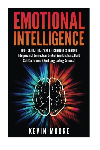 Download Emotional Intelligence: 100+ Skills, Tips, Tricks & Techniques to Improve Interpersonal Connection, Control Your Emotions, Build Self Confidence & ... Awareness, Emotions, Positive Psychology) pdf epub