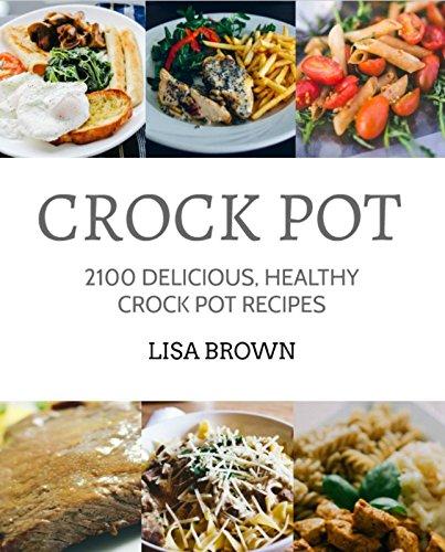 CROCK POT: 2100 Delicious, Healthy Crock Pot Recipes (Healthy Eating, Clean Eating, Clean Cooking, Clean Foods, Healthy Crock Pot, Crock Pot Chicken, Soup, Crockpot Recipes Cookbook) by Lisa Brown