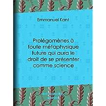 Prolégomènes à toute métaphysique future qui aura le droit de se présenter comme science: Suivis de deux autres fragments du même auteur, relatifs à la Critique de la raison pure