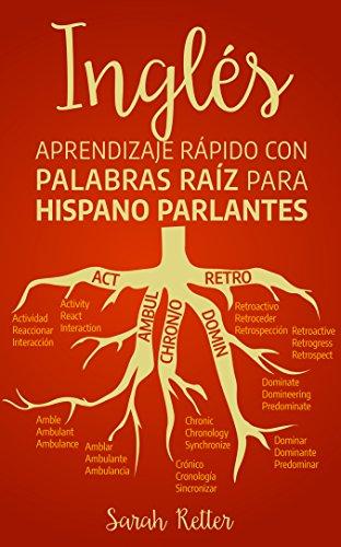 INGLÉS: APRENDIZAJE RÁPIDO CON PALABRAS RAÍZ PARA HISPANO PARLANTES: Mejore su vocabulario en inglés con raíces latinas y griegas. Aprenda una raíz para muchas palabras en inglés. (Spanish Edition)
