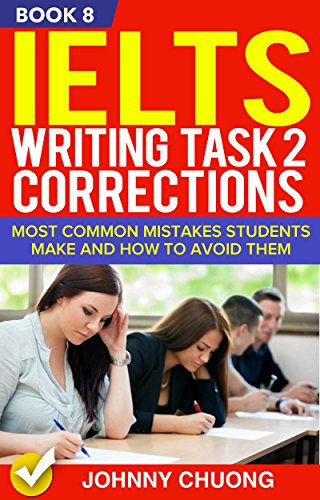 Ielts Writing Task 2 Corrections: Most Common Mistakes Students Make And How To Avoid Them (Book 8) (Ielts Writing Task 2 Topics With Answers)