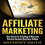 Affiliate Marketing: The Secret to Creating a Massive Passive Income Business Online | Anthony Smith