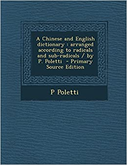 A Chinese and English Dictionary: Arranged According to Radicals and Sub-Radicals / By P. Poletti - Primary Source Edition