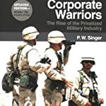 Corporate Warriors: The Rise of the Privatized Military Industry, Updated Edition : (Cornell Studies in Security Affairs) | P.W. Singer