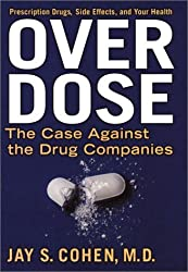 Over Dose: The Case Against the Drug Companies : Prescription Drugs, Side Effects, and Your Health