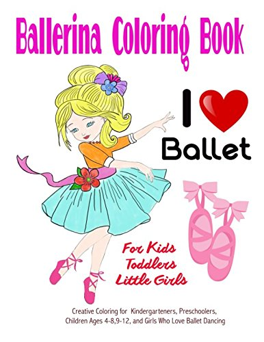 Ballerina Coloring Book for Kids, Toddlers, Little Girls: Creative Coloring for Kindergarteners, Preschoolers, Children Ages 4-8,9-12 and Girls Who Love Ballet -